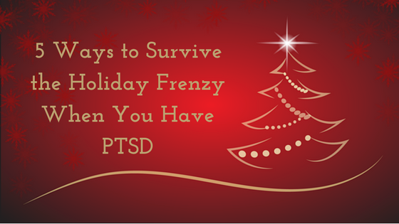5 Ways to Survive the Holiday Frenzy When You Have PTSD